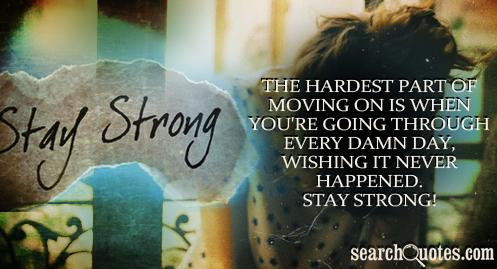 The hardest part of moving on is when you're going through every damn day, wishing it never happened. Stay strong!
