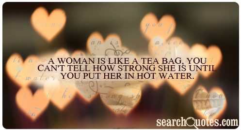 A woman is like a tea bag, you can't tell how strong she is until you put her in hot water.