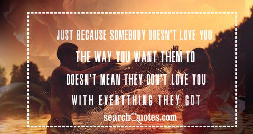 Just because somebody doesn't love you the way you want them to doesn't mean they don't love you with everything they got
