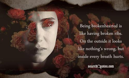Being brokenhearted is like having broken ribs. On the outside it looks like nothing's wrong, but inside every breath hurts.