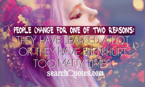 People change for one of two reasons: They have learned a lot, or they have been hurt too many times.