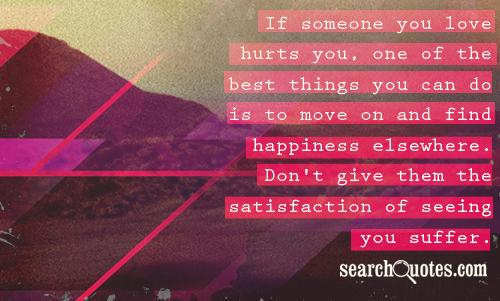 If someone you love hurts you, one of the best things you can do is to move on and find happiness elsewhere. Don't give them the satisfaction of seeing you suffer.