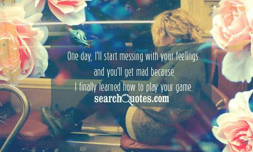 One day, I'll start messing with your feelings and you'll get mad because I finally learned how to play your game.