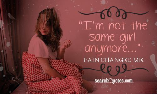I'm not the same girl anymore, pain changed me.