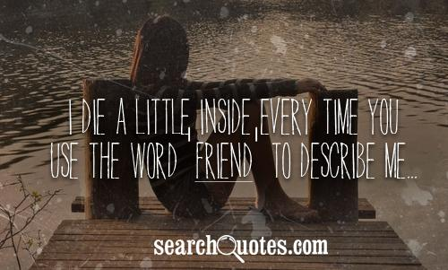 I die a little inside every time you use the word 'Friend' to describe me...