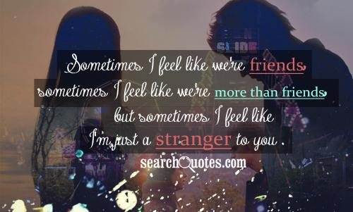 Sometimes I feel like we're friends, sometimes I feel like we're more than friends, but sometimes I feel like I'm just a stranger to you.