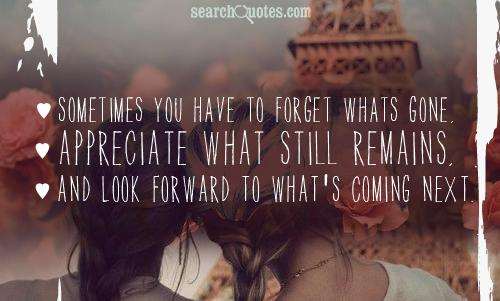 Sometimes you have to forget whats gone, appreciate what still remains, and look forward to what's coming next.