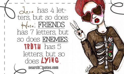 Love has 4 letters, but so does Hate; Friends has 7 letters, but so does Enemies; Truth has 5 letters, but so does Lying.