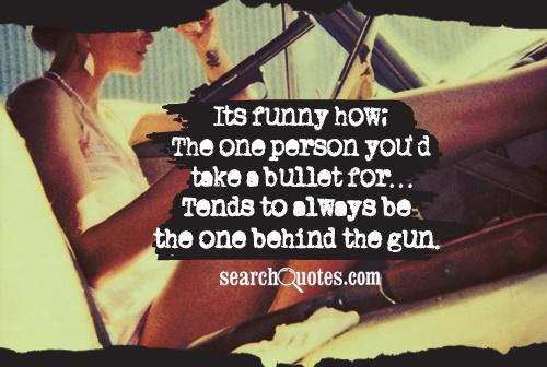 Its funny how; The one person you'd take a bullet for...Tends to always be the one behind the gun.