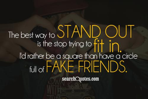 The best way to stand out is the stop trying to fit in. I'd rather be a square than have a circle full of fake friends.