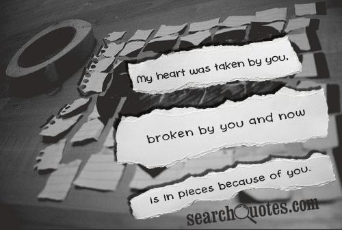 My heart was taken by you, broken by you and now is in pieces because of you.