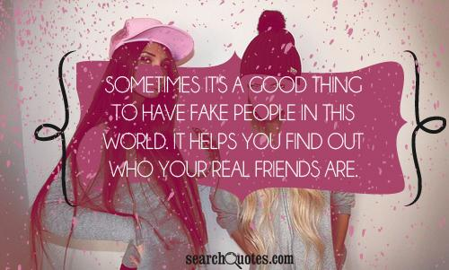 Sometimes it's a good thing to have fake people in this world. It helps you find out who your real friends are.