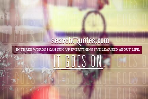 In three words I can sum up everything I've learned about life. It goes on.
