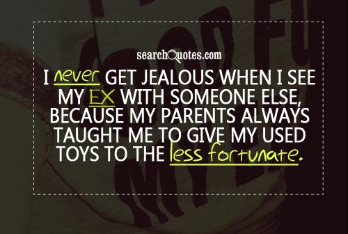 I never get jealous when I see my ex with someone else, because my parents always taught me to give my used toys to the less fortunate.