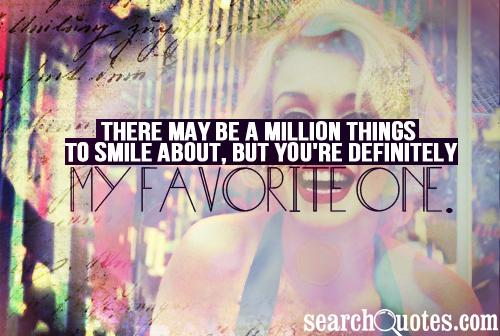 There may be a million things to smile about, but you're definitely my favorite one.