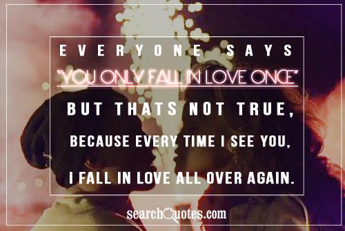 Everyone says you only fall in love once, but thats not true, because every time I see you, I fall in love all over again.