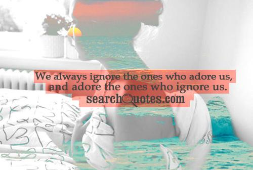 We always ignore the ones who adore us, and adore the ones who ignore us.