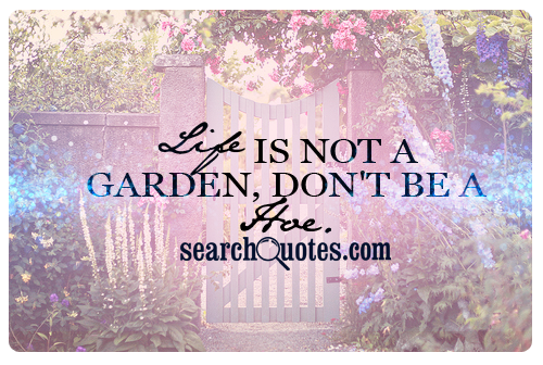 Life is not a garden, don't be a hoe.