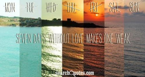 Seven days without love makes one weak.