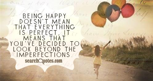Being happy doesn't mean that everything is perfect, it means that you've decided to look beyond the imperfections.
