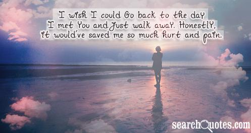 I wish I could go back to the day I met you and just walk away. Honestly, it would've saved me so much hurt and pain.
