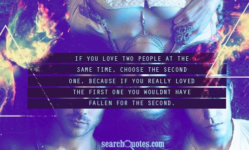 If you love two people at the same time, choose the second one, because if you really loved the first one you wouldnt have fallen for the second.