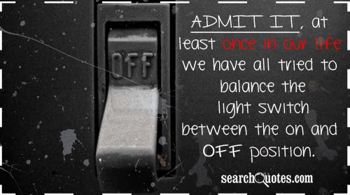 Admit it, at least once in our life we have all tried to balance the light switch between the on and off position.