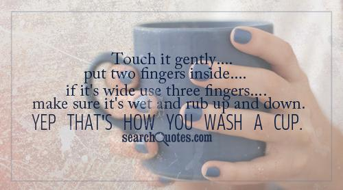 Touch it gently, put two fingers inside, if it's wide use three fingers, make sure it's wet and rub up and down. Yep that's how you wash a cup.