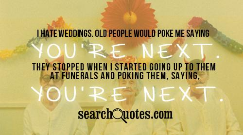I hate weddings. Old people would poke me saying You're next. They stopped when I started going up to them at funerals and poking them, saying, You're next.