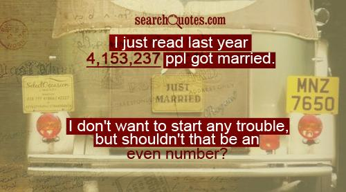 I just read last year 4,153,237 ppl got married. I don't want to start any trouble, but shouldn't that be an even number?