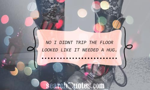 No I didnt trip The floor looked like it needed a hug.