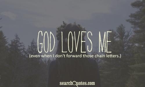 God loves me even when I don't forward those chain letters.