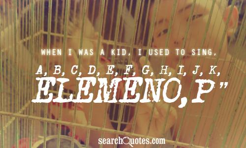 When I was a kid, I used to sing, 'A, B, C, D, E, F, G, H, I, J, K, ELEMENO, P'