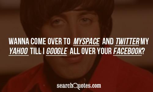 Wanna come over to MySpace and Twitter my Yahoo till I Google all over your Facebook?