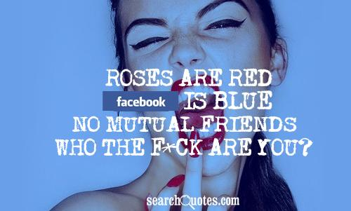 Roses are red, Facebook is blue, No mutual friends, Who the f*ck are you?