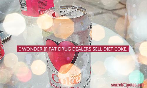 I wonder if fat drug dealers sell diet coke.