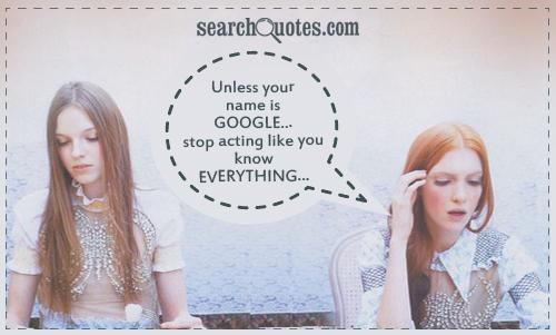 Unless your name is GOOGLE...stop acting like you KNOW EVERYTHING...