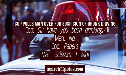 Cop pulls man over for suspicion of drunk driving. Cop: Sir have you been drinking? Man: No. Cop: Papers. Man: Scissors, I win!