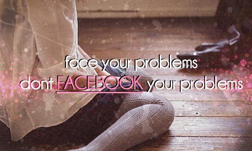 Face your problems don't Facebook your problems.