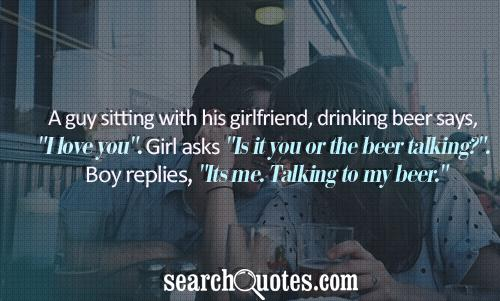A guy sitting with his girlfriend, drinking beer says,