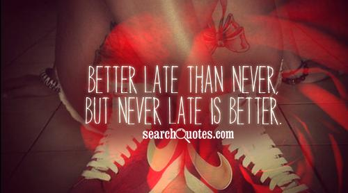 Better late than never, but never late is better.
