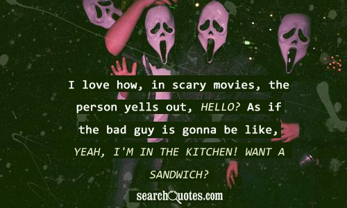 I love how, in scary movies, the person yells out, Hello? As if the bad guy is gonna be like, Yeah, I'm in the   kitchen! Want a sandwich?