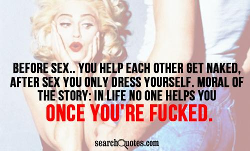 Before sex.. you help each other get naked, after sex you only dress yourself. Moral of the story: in life no one helps you once you're fu..ed.