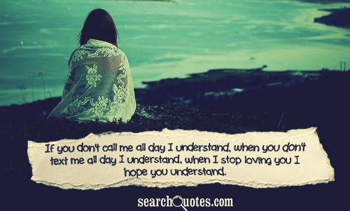 If you don't call me all day I understand, when you don't text me all day I understand, when I stop loving you I hope you understand.