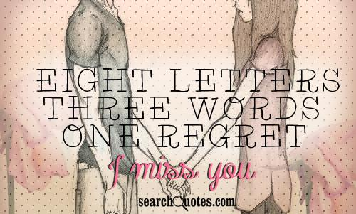 Eight letters, three words, one regret. I miss you.