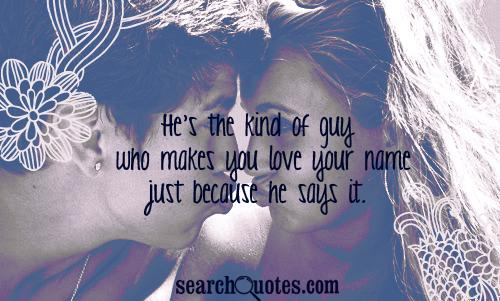 He's the kind of guy who makes you love your name just because he says it.