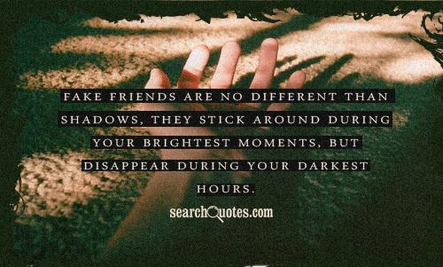 Fake friends are no different than shadows, they stick around during your brightest moments, but disappear during your darkest hours.