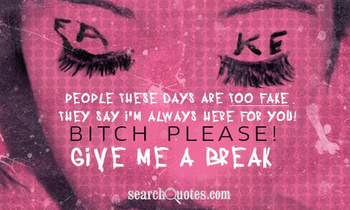 People these days are too fake. They say I'm always here for you! Bitch please! Give me a break.