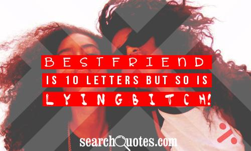 B E S T F R I E N D is 10 letters but so is L Y I N G  B I T C H!