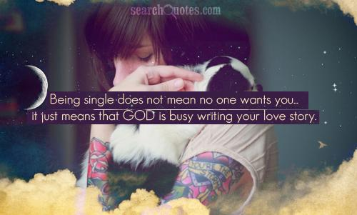 Being single does not mean no one wants you...it just means that God is busy writing your love story.